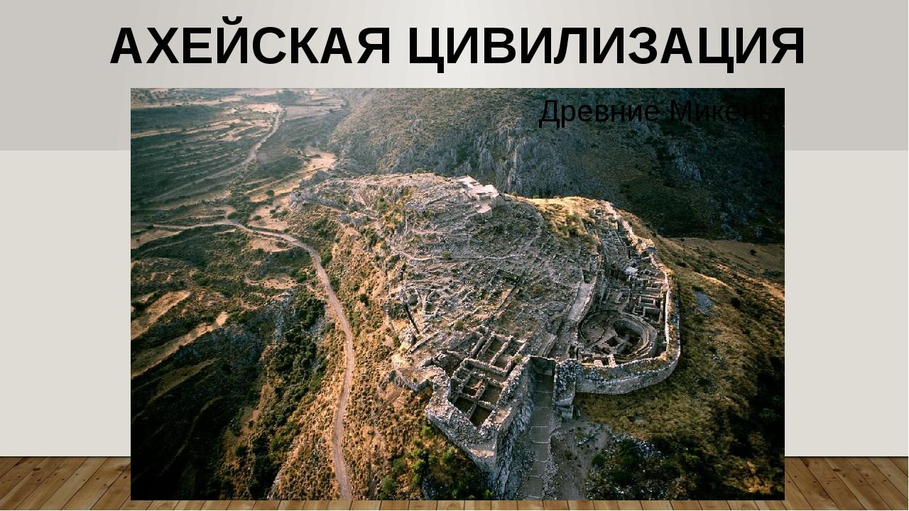 АХЕЙСКАЯ ЦИВИЛИЗАЦИЯ Древние Микены