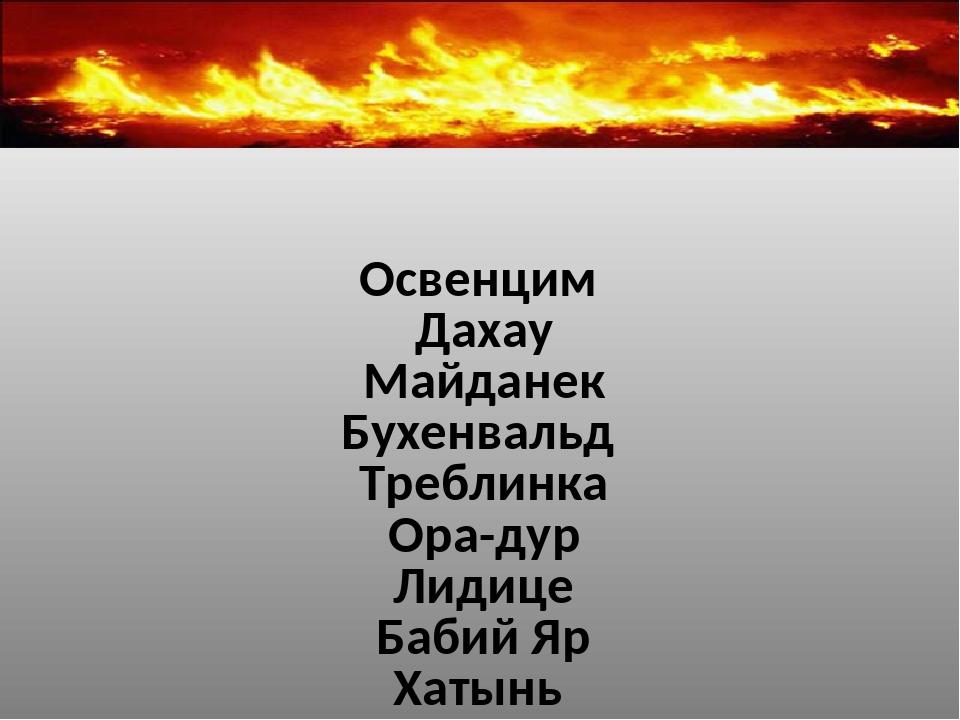 Освенцим Дахау Майданек Бухенвальд Треблинка Ора-дур Лидице Бабий Яр Хатынь