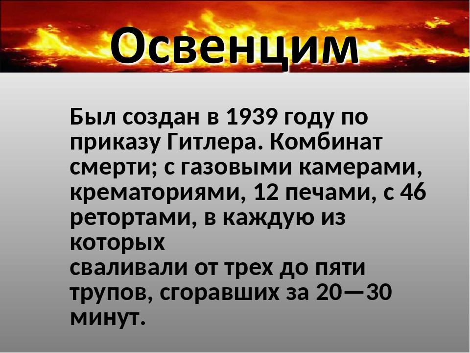 Был создан в 1939 году по приказу Гитлера. Комбинат смерти; с газовыми камера...