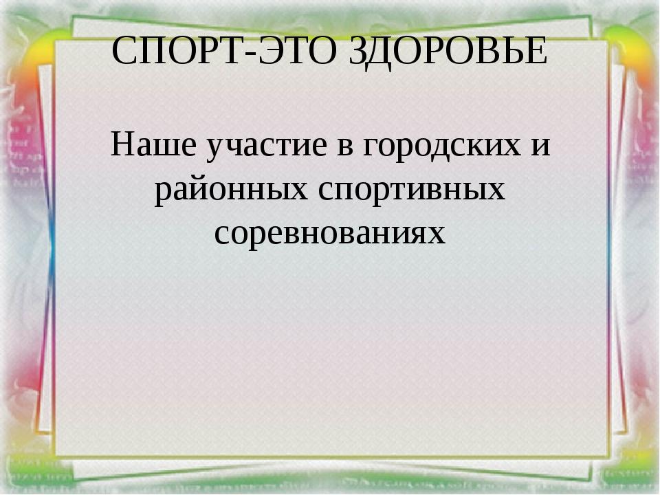 СПОРТ-ЭТО ЗДОРОВЬЕ Наше участие в городских и районных спортивных соревнованиях