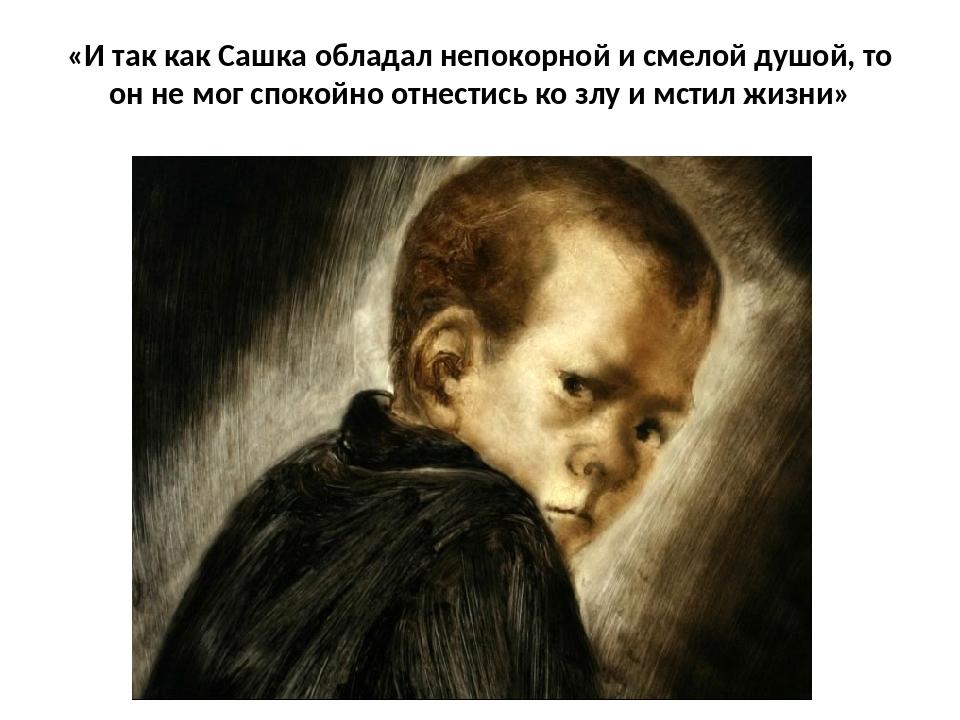 «И так как Сашка обладал непокорной и смелой душой, то он не мог спокойно отн...