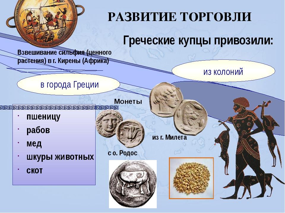 РАЗВИТИЕ ТОРГОВЛИ Греческие купцы привозили: пшеницу рабов мед шкуры животны...
