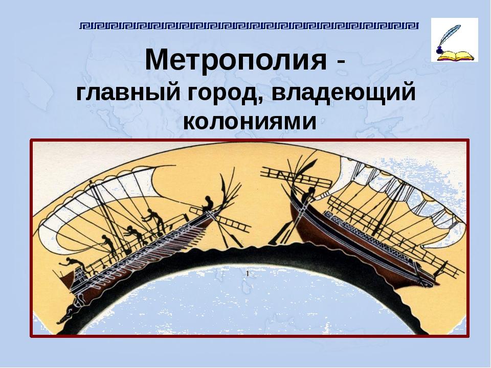 Метрополия - главный город, владеющий колониями
