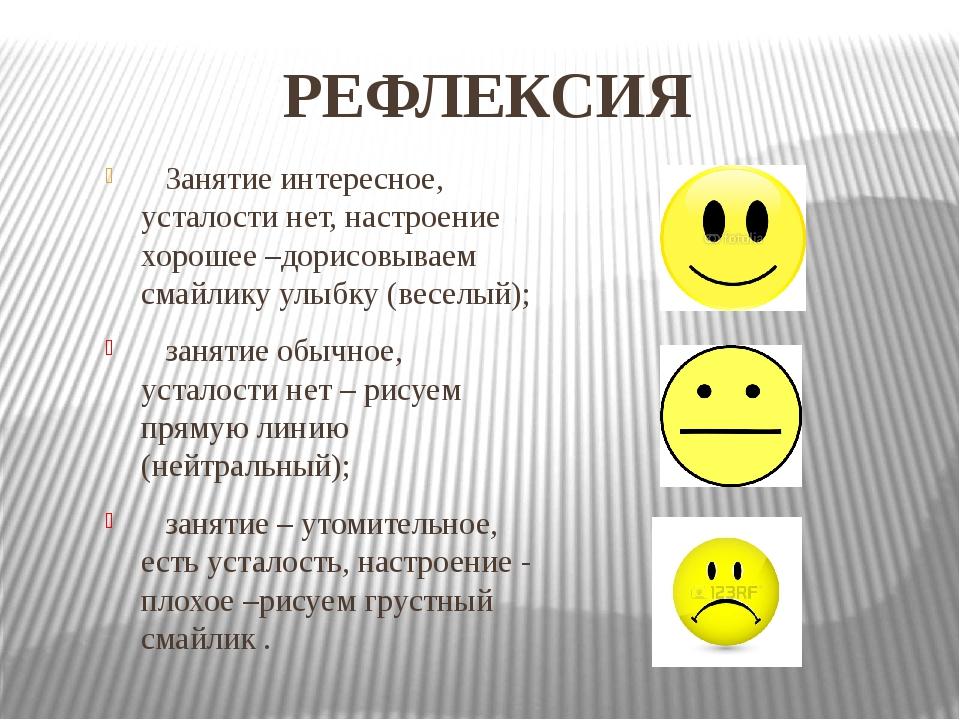 РЕФЛЕКСИЯ Занятие интересное, усталости нет, настроение хорошее –дорисовываем...