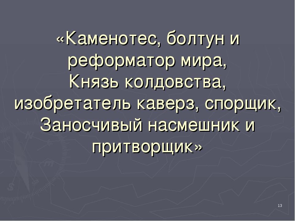 «Каменотес, болтун и реформатор мира, Князь колдовства, изобретатель каверз,...