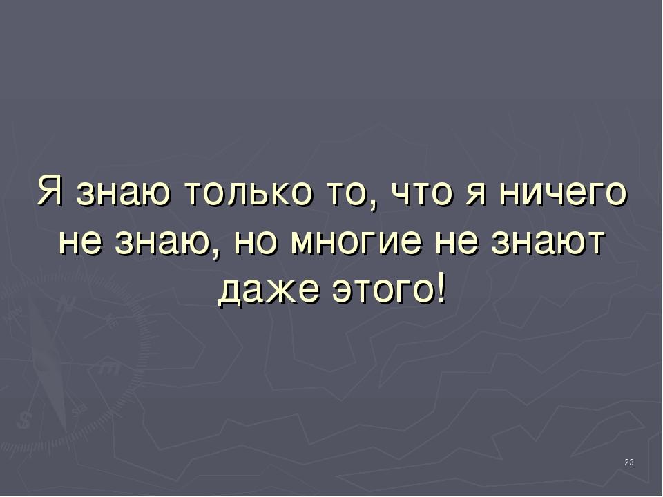 Я знаю только то, что я ничего не знаю, но многие не знают даже этого! *