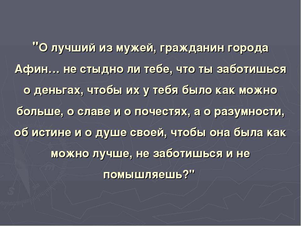 """""""О лучший из мужей, гражданин города Афин… не стыдно ли тебе, что ты заботишь..."""