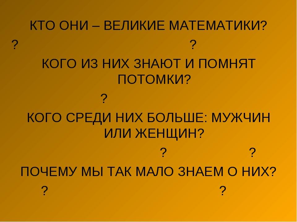 КТО ОНИ – ВЕЛИКИЕ МАТЕМАТИКИ? ?? КОГО ИЗ НИХ ЗНАЮТ И ПОМНЯТ ПОТОМКИ?...