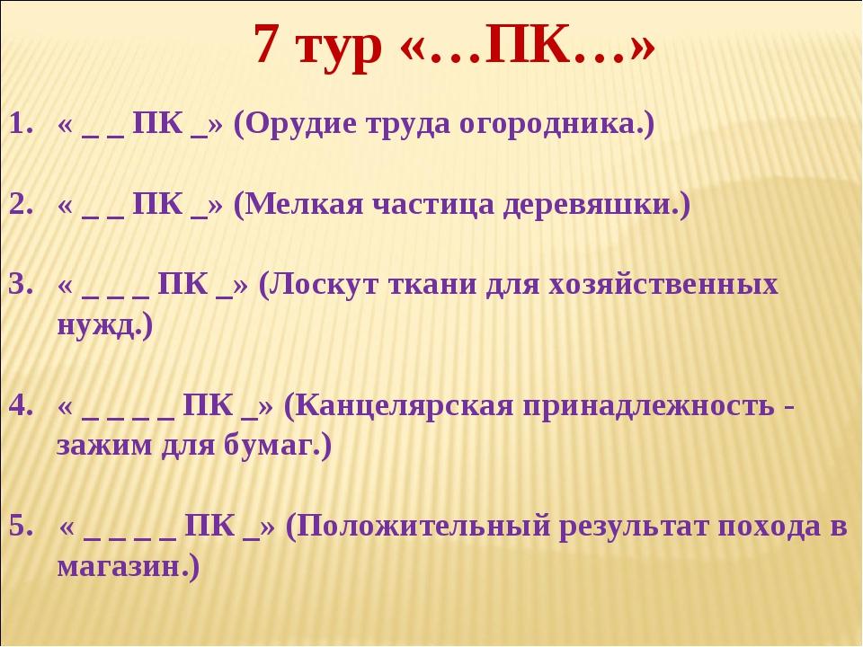 7 тур «…ПК…» « _ _ ПК _» (Орудие труда огородника.) « _ _ ПК _» (Мелкая части...