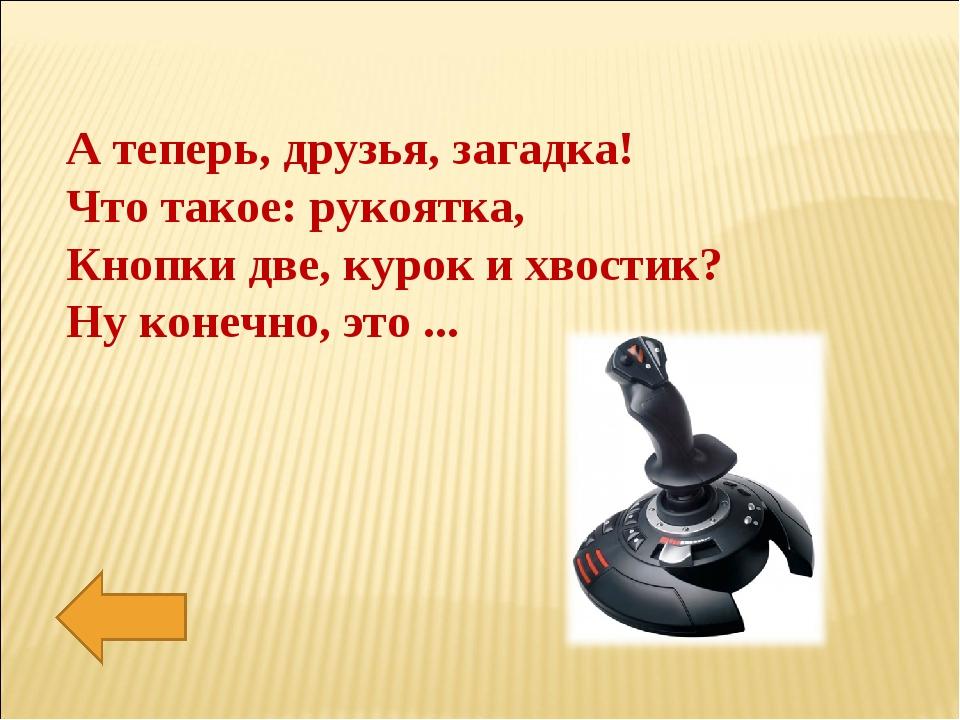 А теперь, друзья, загадка! Что такое: рукоятка, Кнопки две, курок и хвостик?...