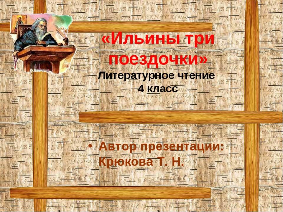 «Ильины три поездочки» Литературное чтение 4 класс Автор презентации: Крюкова...