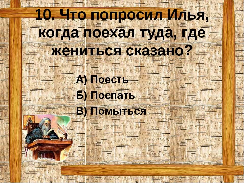 10. Что попросил Илья, когда поехал туда, где жениться сказано? А) Поесть Б)...