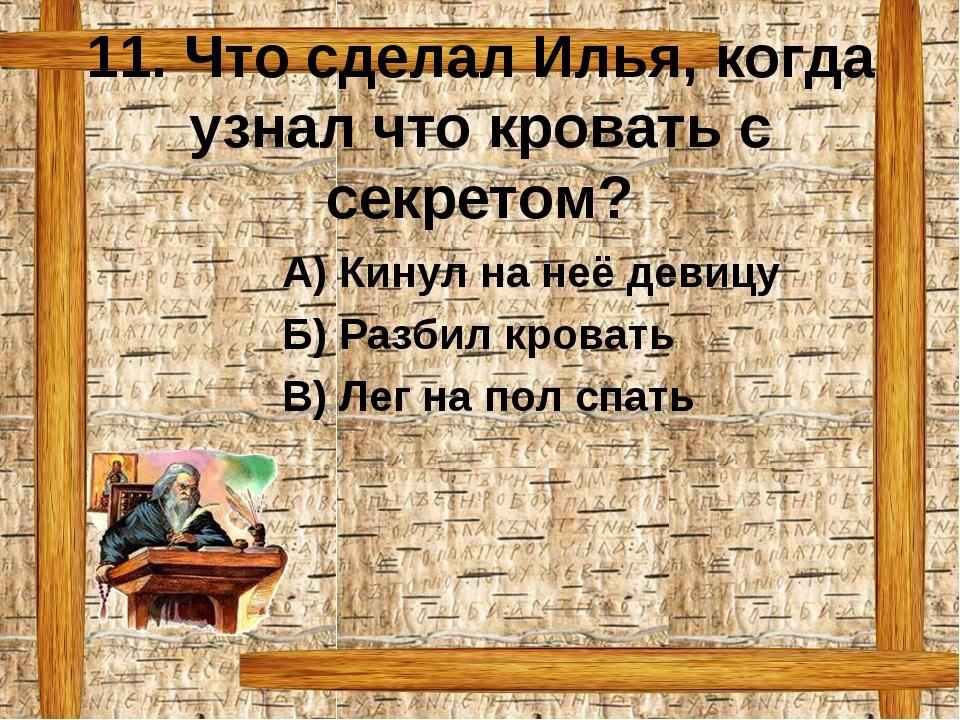 11. Что сделал Илья, когда узнал что кровать с секретом? А) Кинул на неё дев...