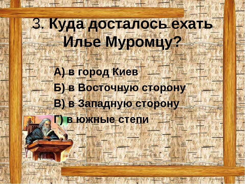 3. Куда досталось ехать Илье Муромцу? А) в город Киев Б) в Восточную сторону...