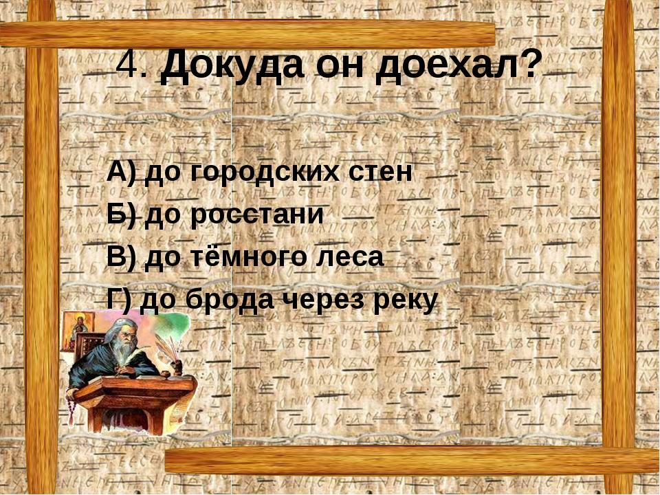 4. Докуда он доехал? А) до городских стен Б) до росстани  В) до тёмного л...