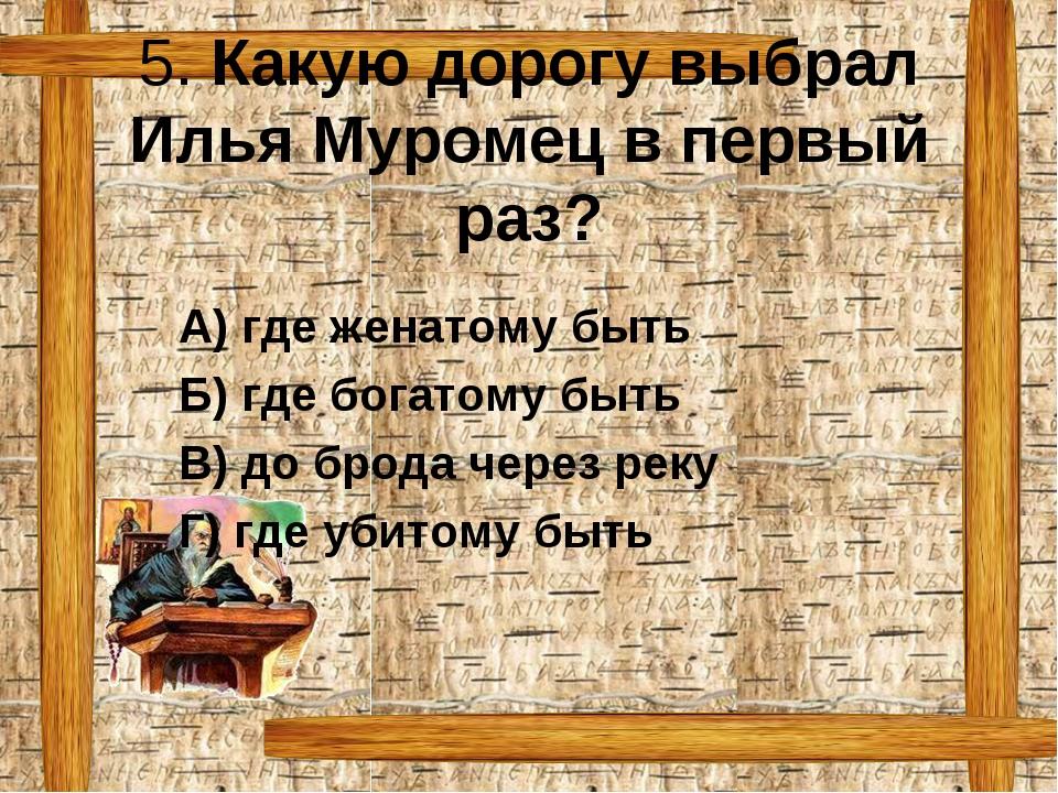 5. Какую дорогу выбрал Илья Муромец в первый раз? А) где женатому быть Б)...