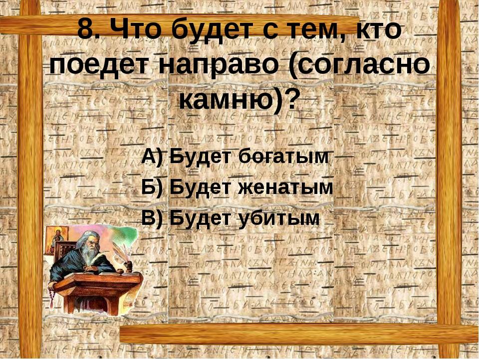 8. Что будет с тем, кто поедет направо (согласно камню)? А) Будет богатым Б)...