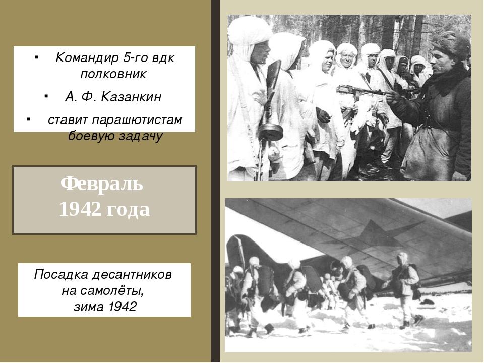 Февраль 1942 года Командир 5-гo вдк полковник А. Ф. Казанкин ставит парашютис...