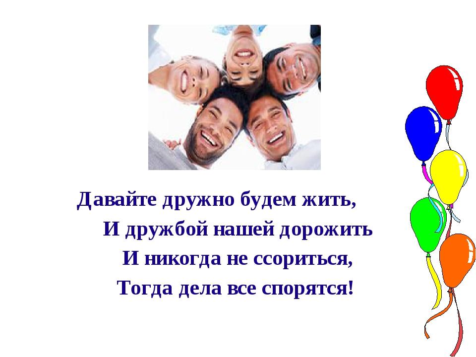 Давайте дружно будем жить, И дружбой нашей дорожить И никогда не ссориться,...