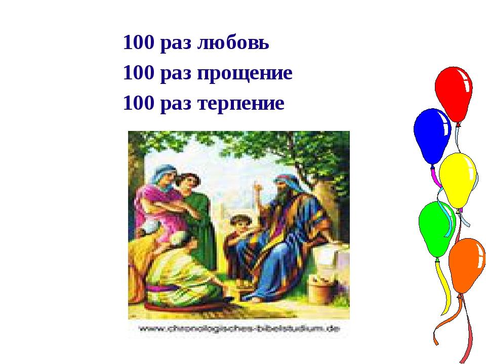 100 раз любовь 100 раз прощение 100 раз терпение