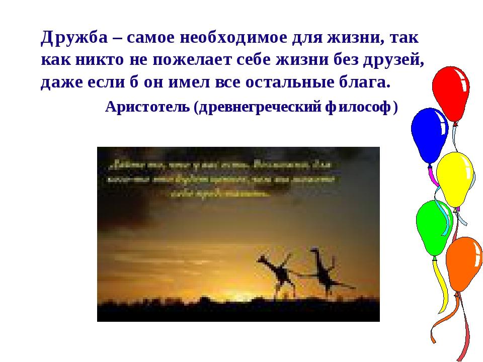 Дружба – самое необходимое для жизни, так как никто не пожелает себе жизни б...