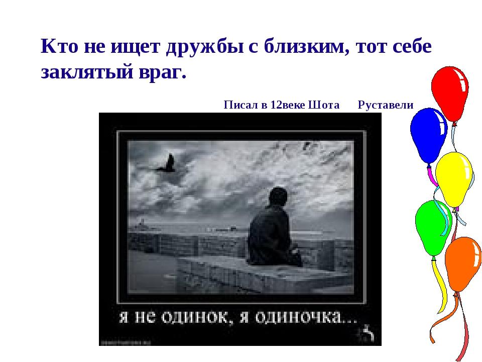 Кто не ищет дружбы с близким, тот себе заклятый враг. Писал в 12веке Шота Ру...