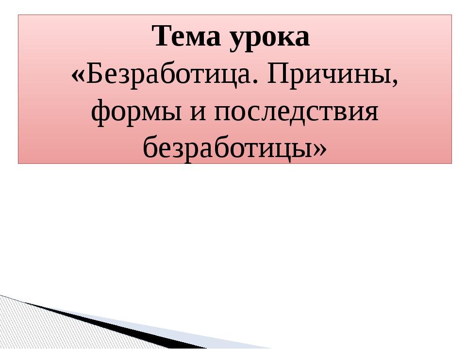 Тема урока «Безработица. Причины, формы и последствия безработицы»