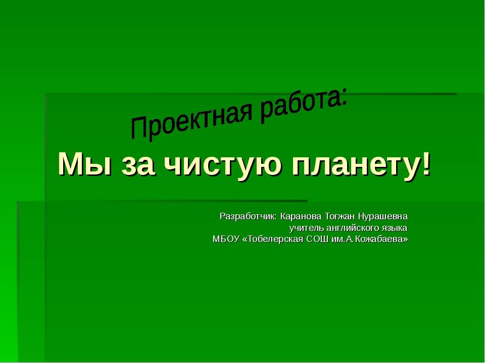 Мы за чистую планету! Разработчик: Каранова Тогжан Нурашевна учитель английс...