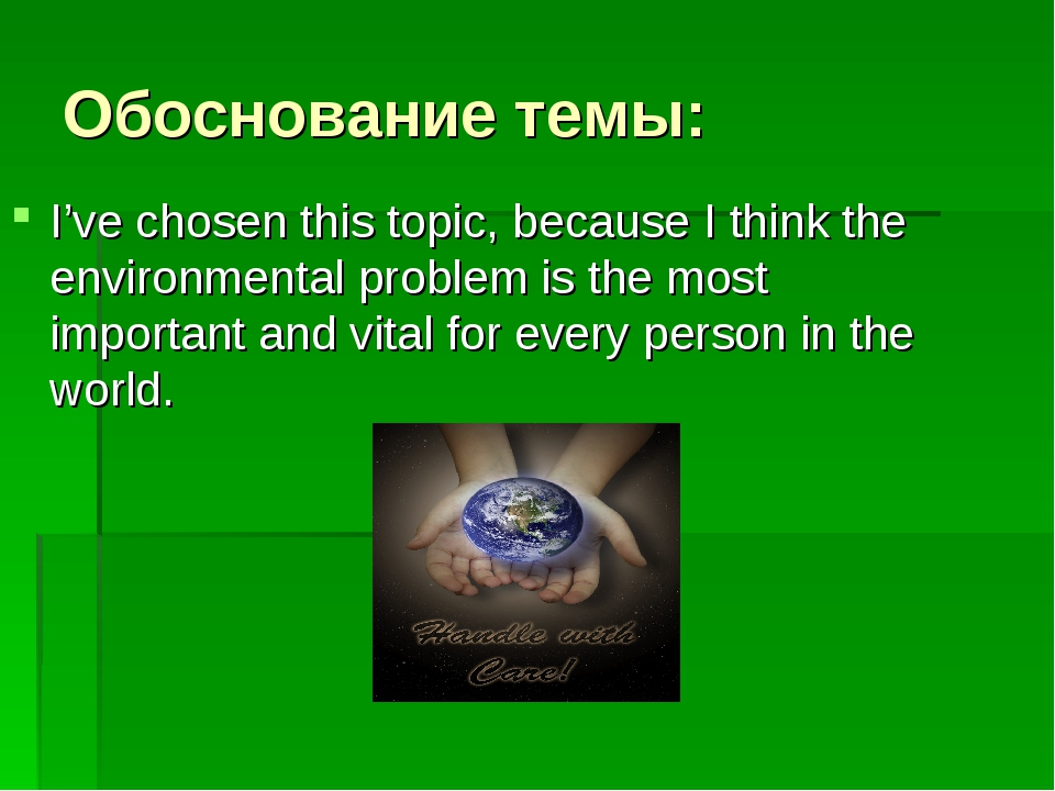 Обоснование темы: I've chosen this topic, because I think the environmental p...