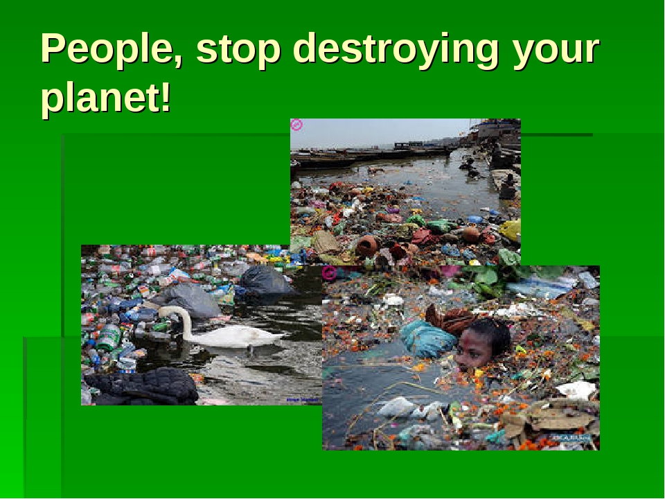 People, stop destroying your planet!