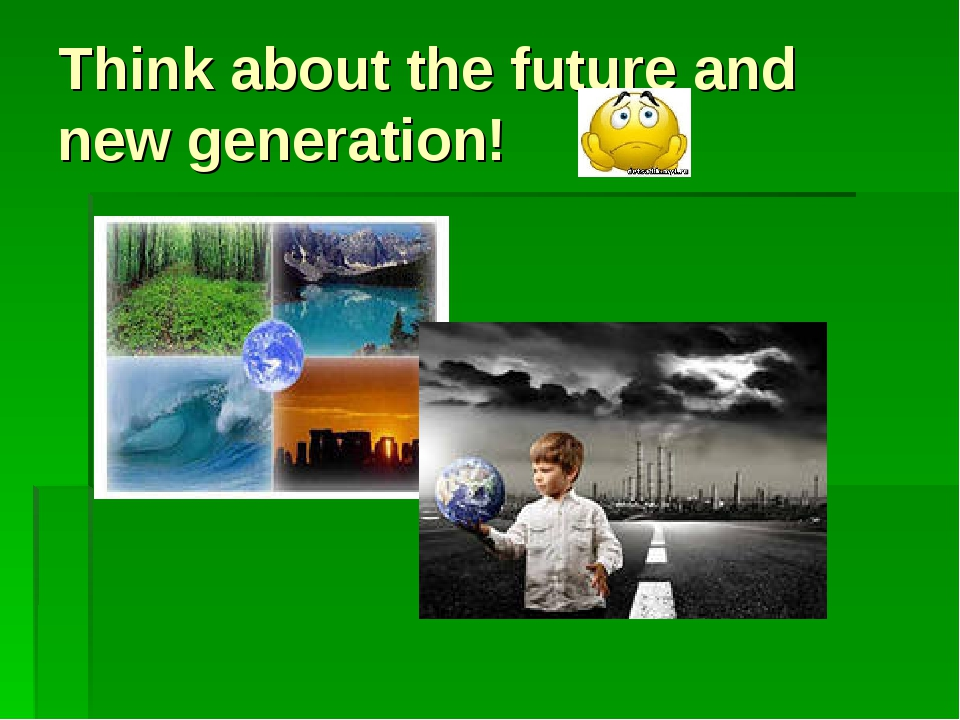 Think about the future and new generation!