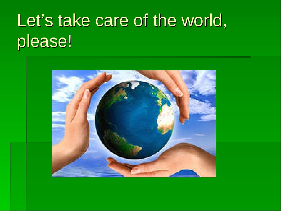 Let's take care of the world, please!