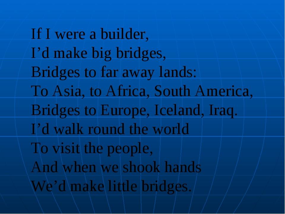 If I were a builder, I'd make big bridges, Bridges to far away lands: To Asia...