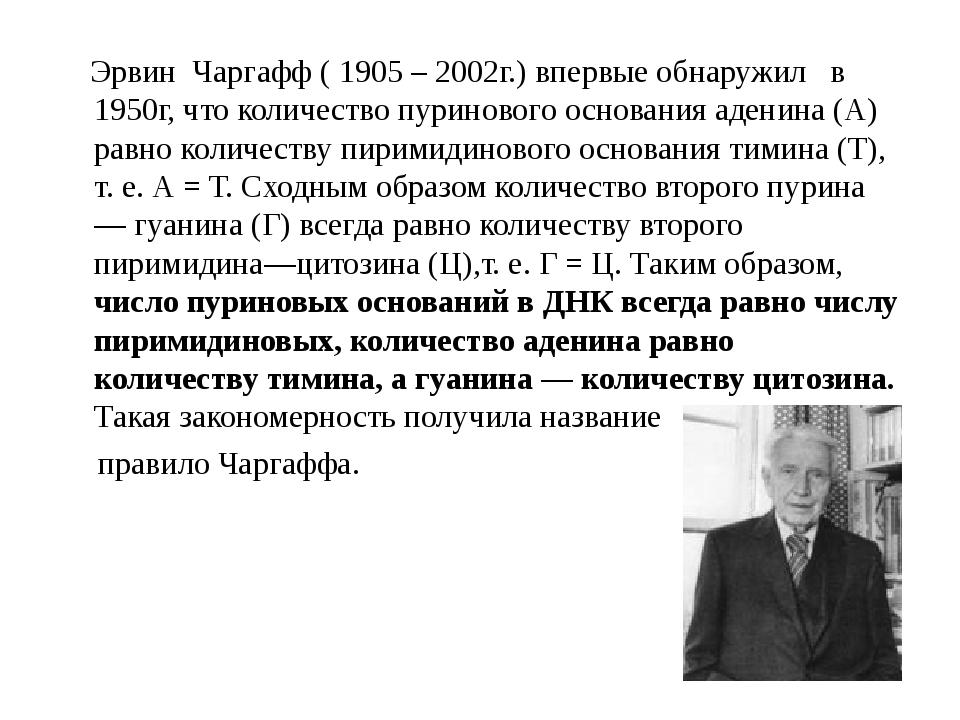 Эрвин Чаргафф ( 1905 – 2002г.) впервые обнаружил в 1950г, что количество пур...