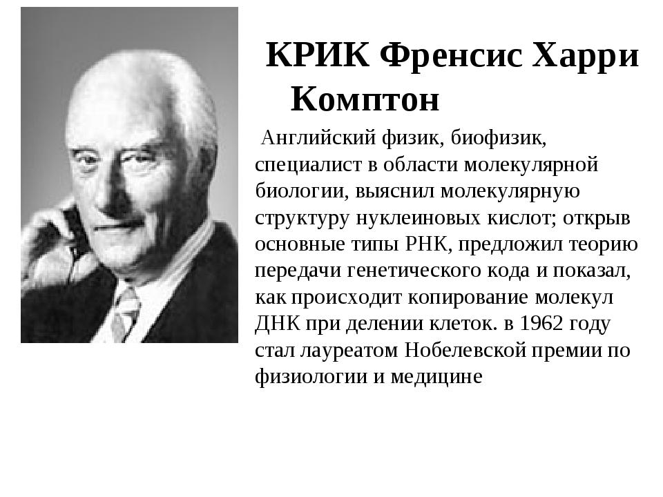 КРИК Френсис Харри Комптон Английский физик, биофизик, специалист в области м...