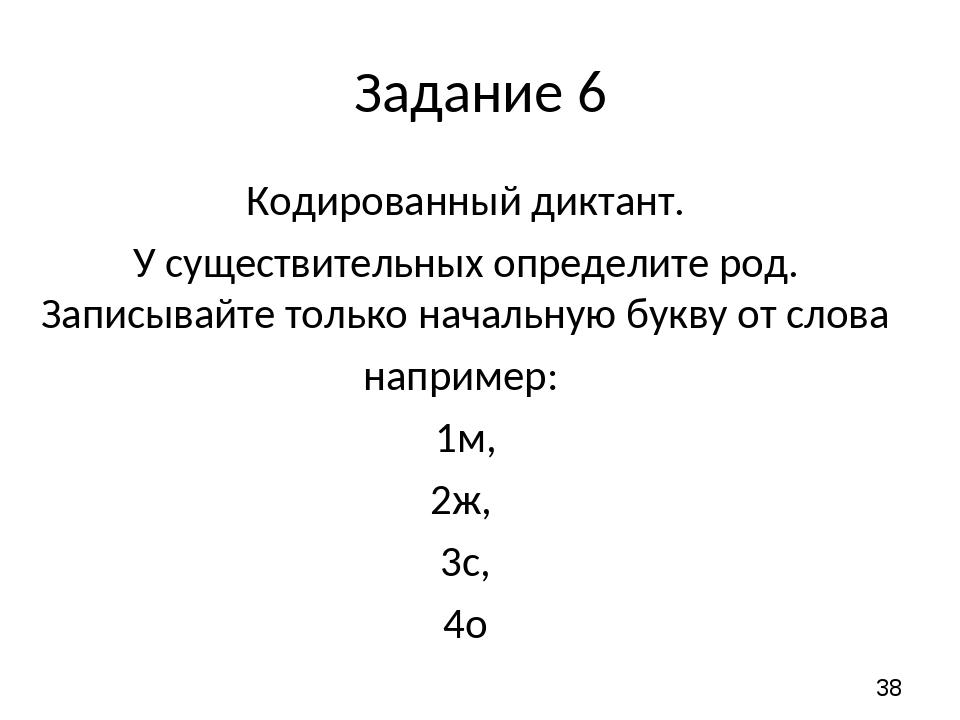 Задание 6 Кодированный диктант. У существительных определите род. Записывайте...