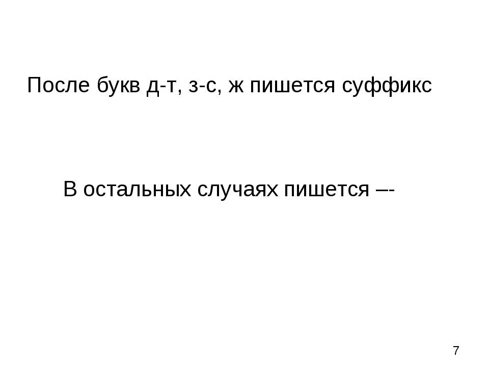 После букв д-т, з-с, ж пишется суффикс В остальных случаях пишется –-