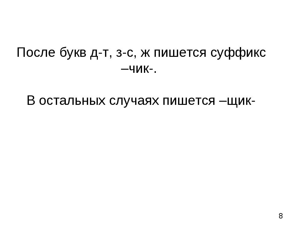 После букв д-т, з-с, ж пишется суффикс –чик-. В остальных случаях пишется –щик-