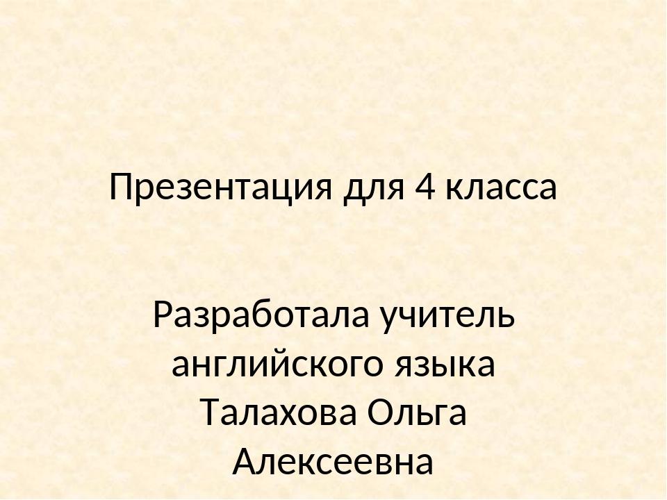 Презентация для 4 класса Разработала учитель английского языка Талахова Ольга...