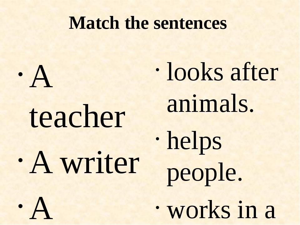 Match the sentences A teacher A writer A doctor A vet A singer A model looks...