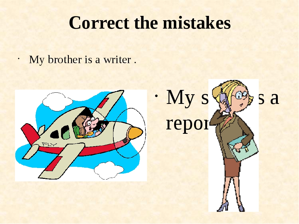 Correct the mistakes My brother is a writer . My sister is a reporter .