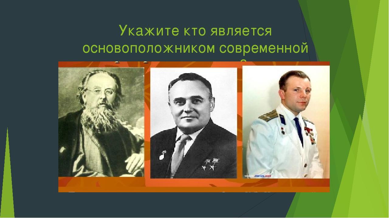 Укажите кто является основоположником современной космонавтики?