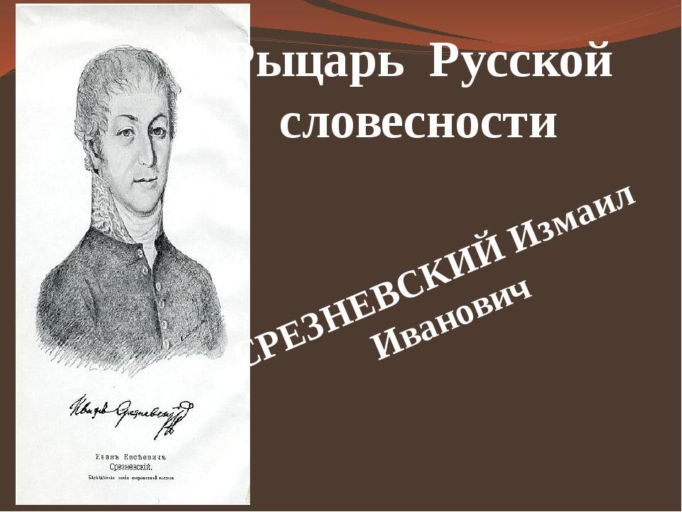 СРЕЗНЕВСКИЙ Измаил Иванович Рыцарь Русской словесности