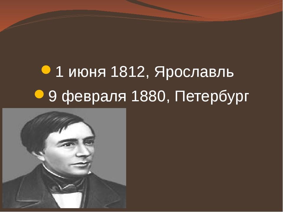 1 июня 1812, Ярославль 9 февраля 1880, Петербург