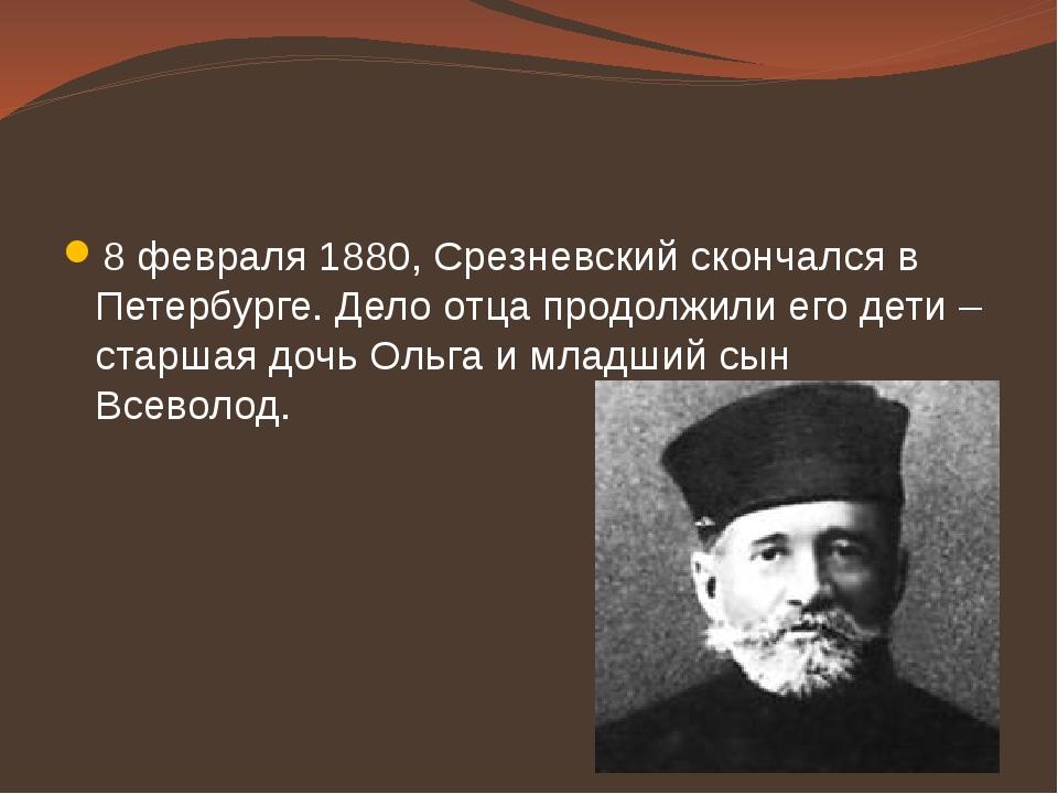 8 февраля 1880, Срезневский скончался в Петербурге. Дело отца продолжили его...
