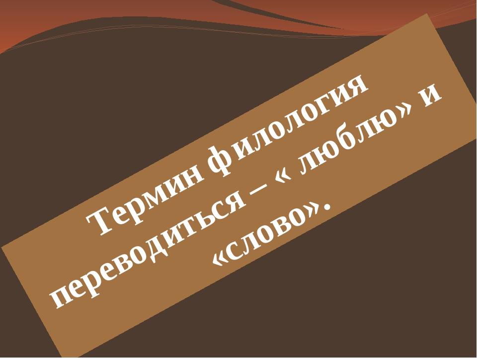 Термин филология переводиться – « люблю» и «слово».