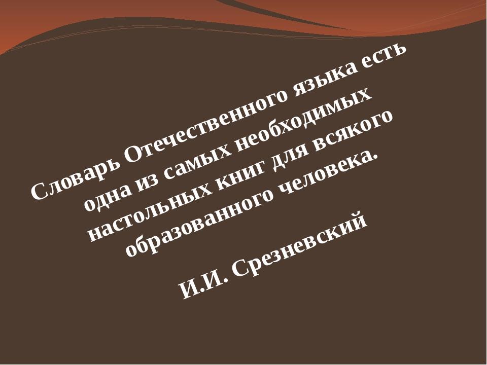 Словарь Отечественного языка есть одна из самых необходимых настольных книг...