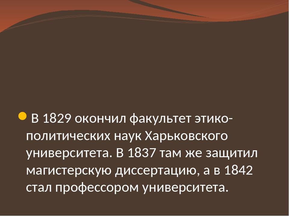 В 1829 окончил факультет этико-политических наук Харьковского университета....