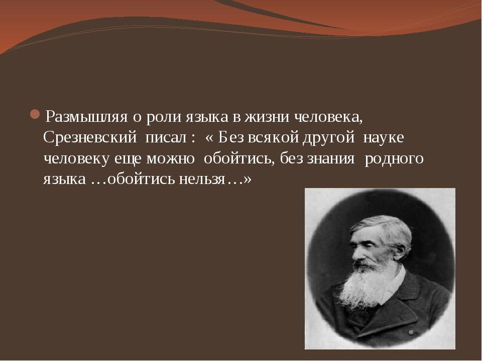 Размышляя о роли языка в жизни человека, Срезневский писал : « Без всякой др...