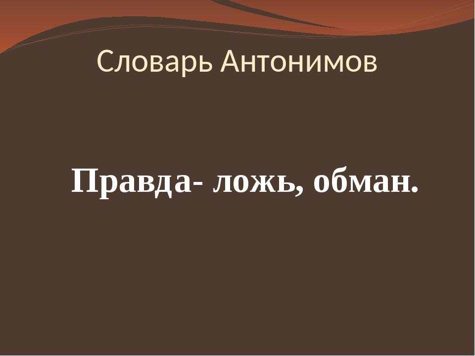 Словарь Антонимов Правда- ложь, обман.
